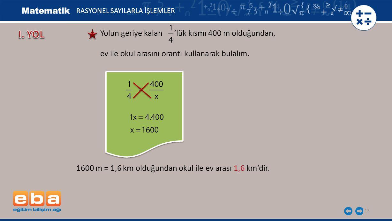 13 RASYONEL SAYILARLA İŞLEMLER Yolun geriye kalan 'lük kısmı 400 m olduğundan, ev ile okul arasını orantı kullanarak bulalım. 1600 m = 1,6 km olduğund