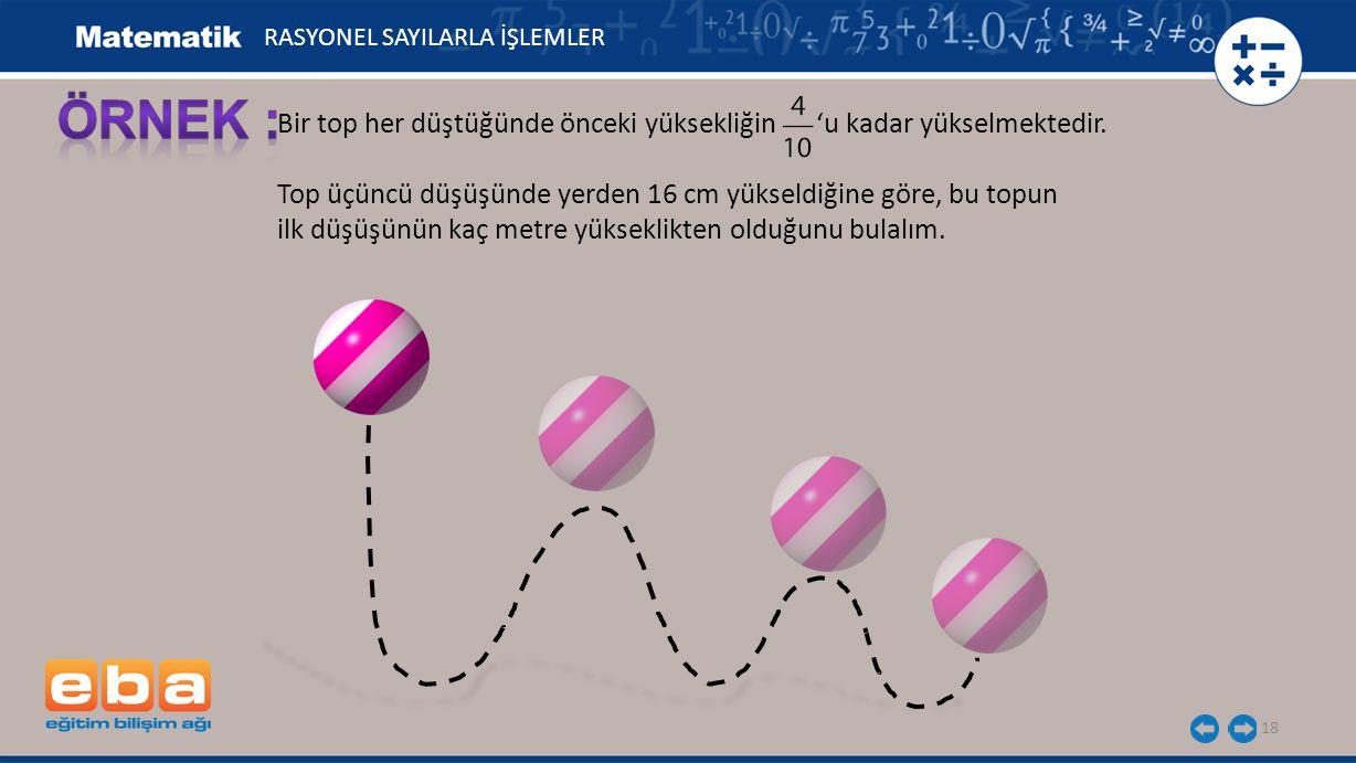 18 Bir top her düştüğünde önceki yüksekliğin 'u kadar yükselmektedir. Top üçüncü düşüşünde yerden 16 cm yükseldiğine göre, bu topun ilk düşüşünün kaç