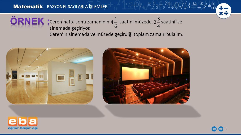 2 Ceren hafta sonu zamanının saatini müzede, saatini ise sinemada geçiriyor. Ceren'in sinemada ve müzede geçirdiği toplam zamanı bulalım. RASYONEL SAY