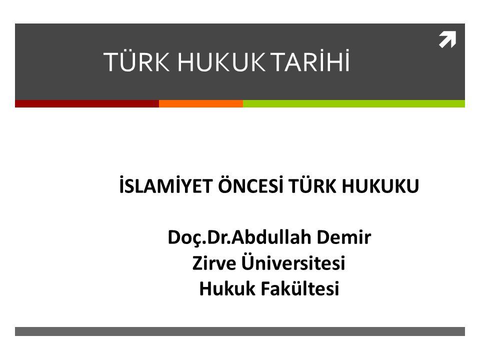  TÜRK HUKUK TARİHİ İSLAMİYET ÖNCESİ TÜRK HUKUKU Doç.Dr.Abdullah Demir Zirve Üniversitesi Hukuk Fakültesi