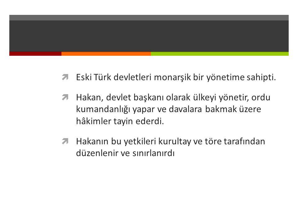  Eski Türk devletleri monarşik bir yönetime sahipti.  Hakan, devlet başkanı olarak ülkeyi yönetir, ordu kumandanlığı yapar ve davalara bakmak üzere