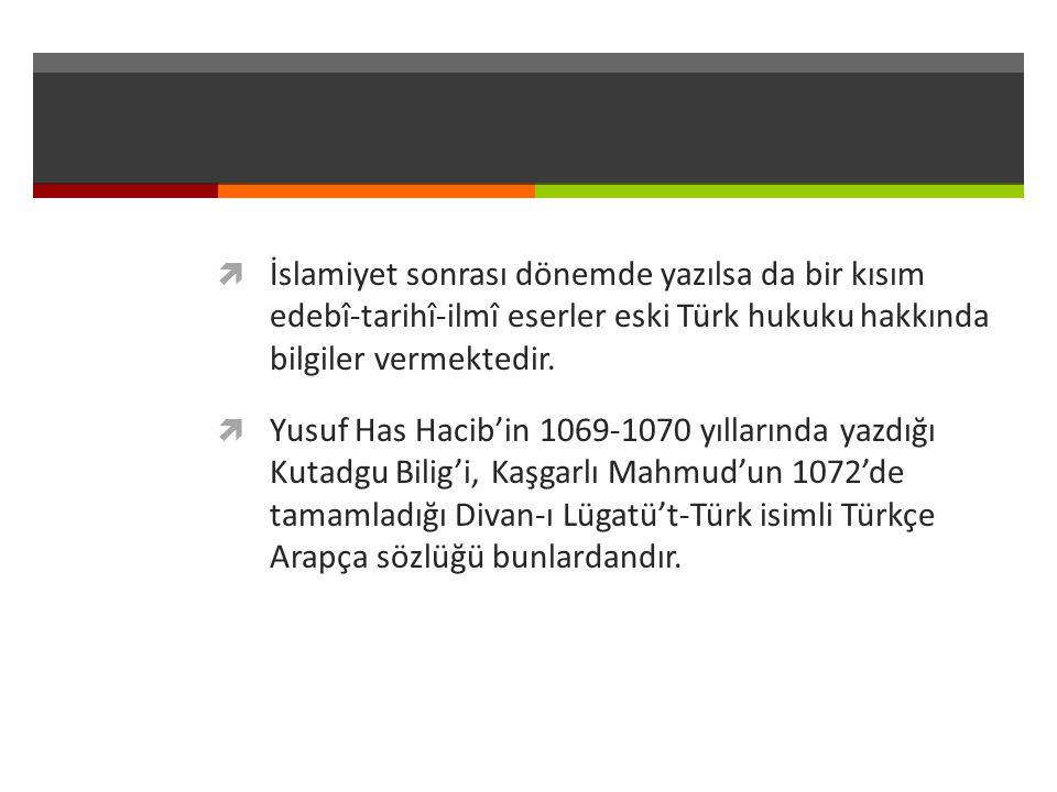  İslamiyet sonrası dönemde yazılsa da bir kısım edebî-tarihî-ilmî eserler eski Türk hukuku hakkında bilgiler vermektedir.  Yusuf Has Hacib'in 1069-1