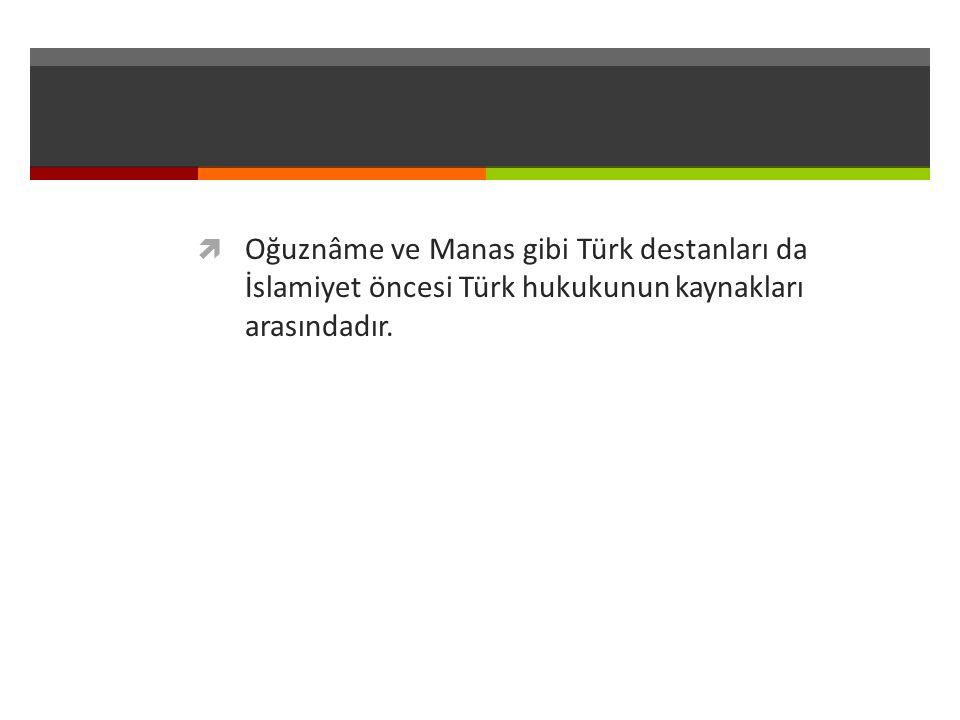  Oğuznâme ve Manas gibi Türk destanları da İslamiyet öncesi Türk hukukunun kaynakları arasındadır.