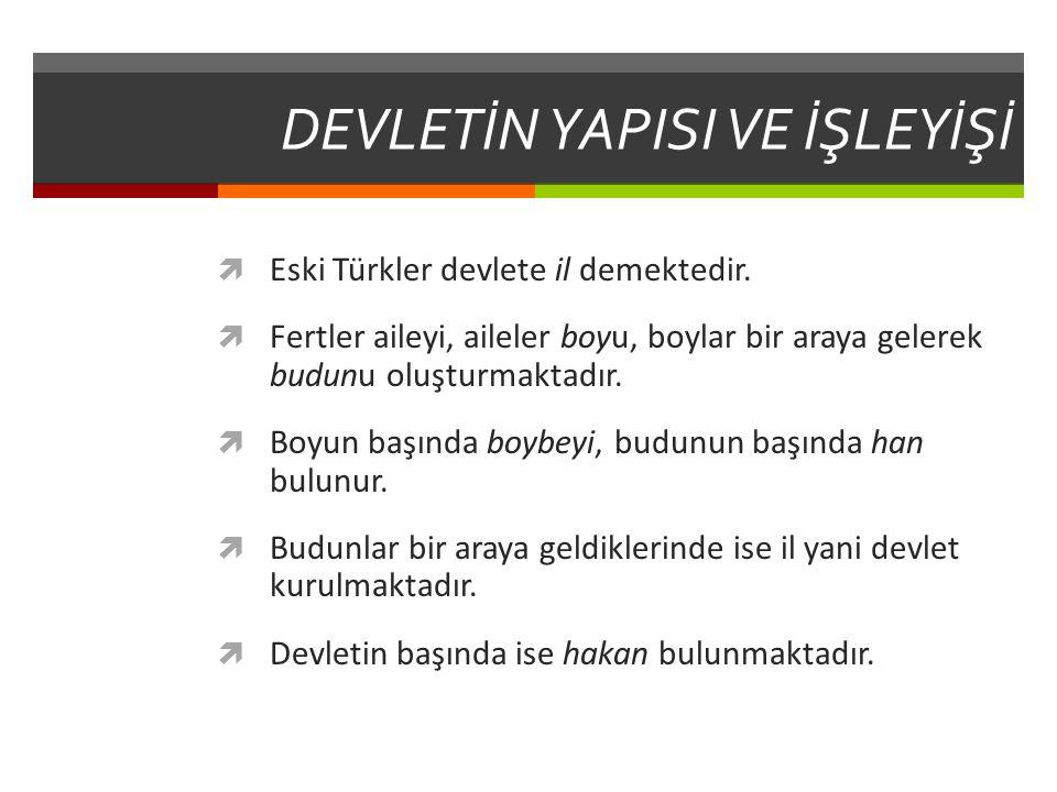 DEVLETİN YAPISI VE İŞLEYİŞİ  Eski Türkler devlete il demektedir.  Fertler aileyi, aileler boyu, boylar bir araya gelerek budunu oluşturmaktadır.  B
