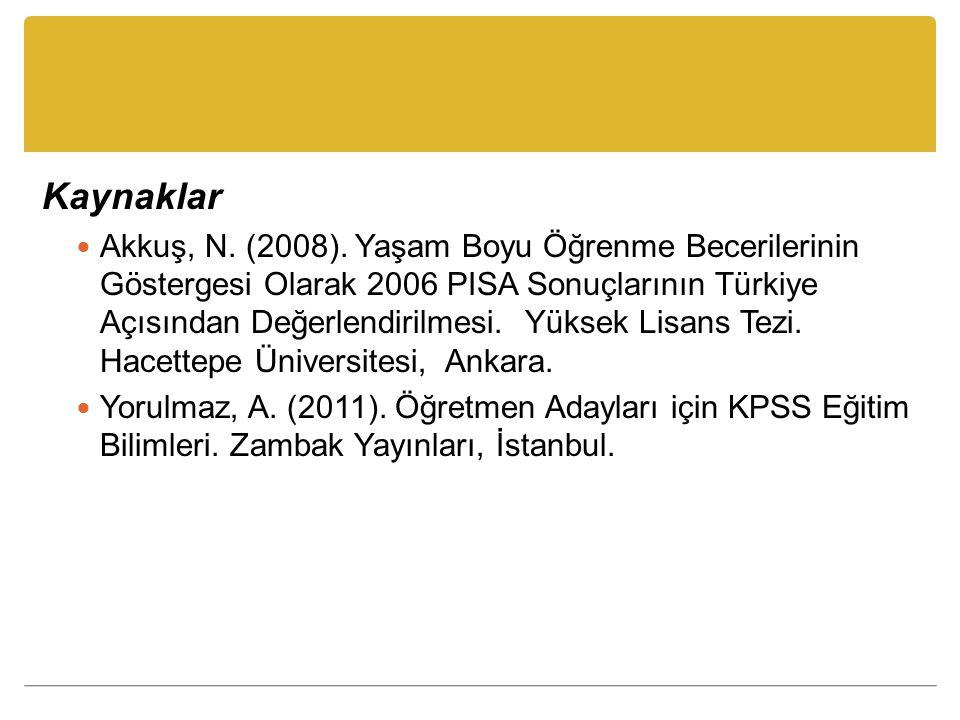 Kaynaklar Akkuş, N. (2008). Yaşam Boyu Öğrenme Becerilerinin Göstergesi Olarak 2006 PISA Sonuçlarının Türkiye Açısından Değerlendirilmesi. Yüksek Lisa
