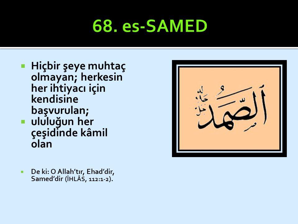  Hiçbir şeye muhtaç olmayan; herkesin her ihtiyacı için kendisine başvurulan;  ululuğun her çeşidinde kâmil olan  De ki: O Allah'tır, Ehad'dir, Sam