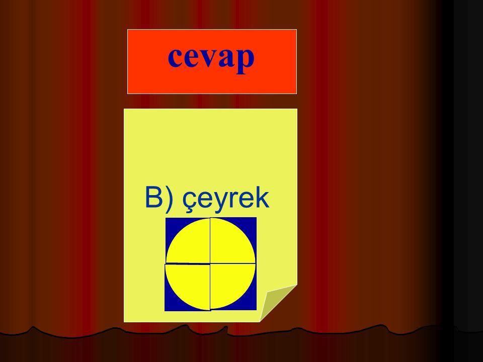 A. çeyrek B. yarım C.tüm 8)Bir bütünün dört eş parçasından birine ne ad verilir ?