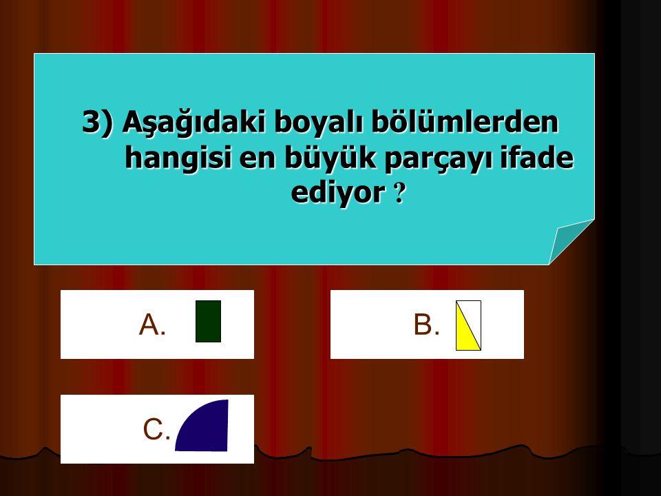 3) Aşağıdaki boyalı bölümlerden hangisi en büyük parçayı ifade ediyor ? B.C.A.