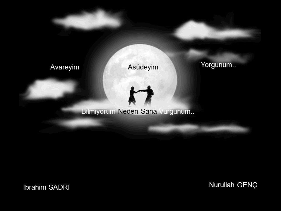 AvareyimAsûdeyim Yorgunum.. Bilmiyorum Neden SanaVurgunum.. İbrahim SADRİ Nurullah GENÇ