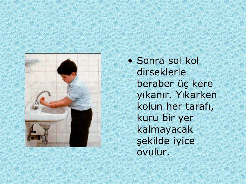 Sonra sol kol dirseklerle beraber üç kere yıkanır. Yıkarken kolun her tarafı, kuru bir yer kalmayacak şekilde iyice ovulur.