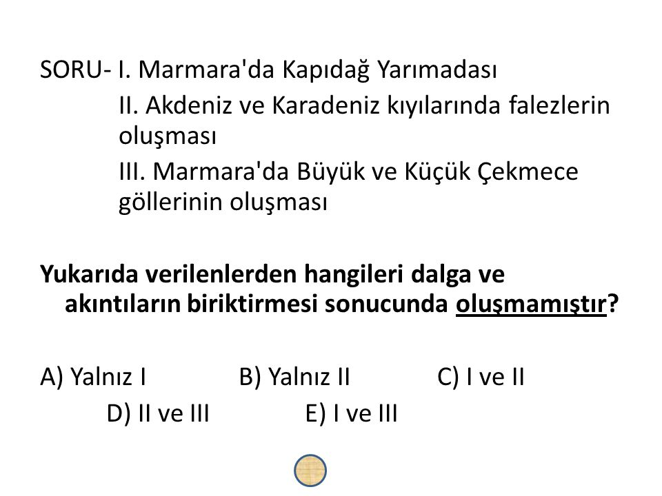 SORU- I. Marmara'da Kapıdağ Yarımadası II. Akdeniz ve Karadeniz kıyılarında falezlerin oluşması III. Marmara'da Büyük ve Küçük Çekmece göllerinin oluş