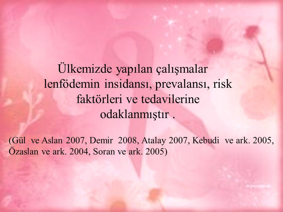 Ülkemizde yapılan çalışmalar lenfödemin insidansı, prevalansı, risk faktörleri ve tedavilerine odaklanmıştır. (Gül ve Aslan 2007, Demir 2008, Atalay 2