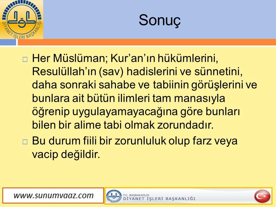 Sonuç  Her Müslüman; Kur'an'ın hükümlerini, Resulüllah'ın (sav) hadislerini ve sünnetini, daha sonraki sahabe ve tabiinin görüşlerini ve bunlara ait