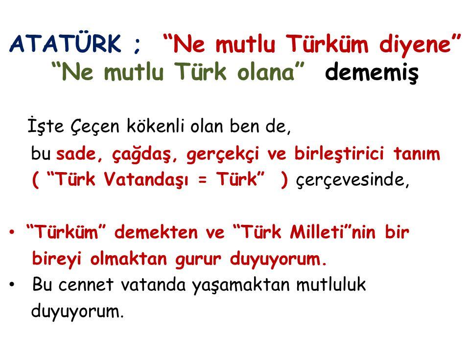 ATATÜRK ; Ne mutlu Türküm diyene Ne mutlu Türk olana dememiş İşte Çeçen kökenli olan ben de, bu sade, çağdaş, gerçekçi ve birleştirici tanım ( Türk Vatandaşı = Türk ) çerçevesinde, Türküm demekten ve Türk Milleti nin bir bireyi olmaktan gurur duyuyorum.