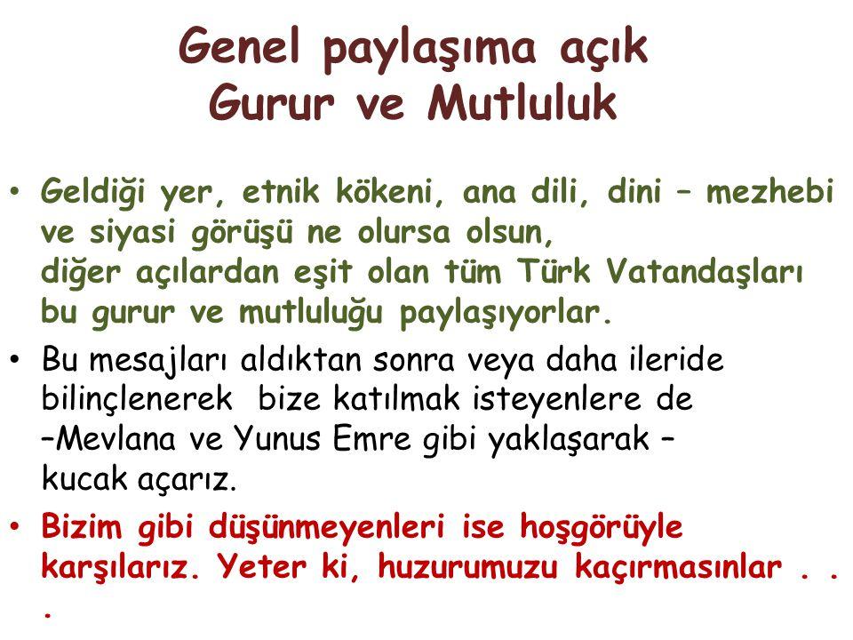 Genel paylaşıma açık Gurur ve Mutluluk Geldiği yer, etnik kökeni, ana dili, dini – mezhebi ve siyasi görüşü ne olursa olsun, diğer açılardan eşit olan tüm Türk Vatandaşları bu gurur ve mutluluğu paylaşıyorlar.