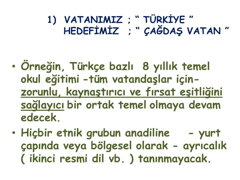 1) VATANIMIZ ; TÜRKİYE HEDEFİMİZ ; ÇAĞDAŞ VATAN Örneğin, Türkçe bazlı 8 yıllık temel okul eğitimi -tüm vatandaşlar için- zorunlu, kaynaştırıcı ve fırsat eşitliğini sağlayıcı bir ortak temel olmaya devam edecek.