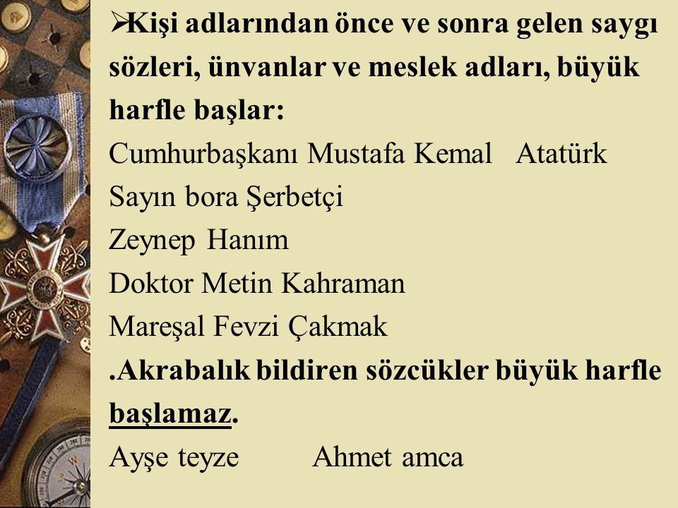  Kişi adlarından önce ve sonra gelen saygı sözleri, ünvanlar ve meslek adları, büyük harfle başlar: Cumhurbaşkanı Mustafa Kemal Atatürk Sayın bora Şerbetçi Zeynep Hanım Doktor Metin Kahraman Mareşal Fevzi Çakmak.Akrabalık bildiren sözcükler büyük harfle başlamaz.