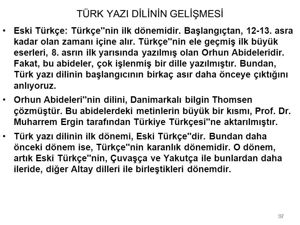 19 TÜRK YAZI DİLİNİN GELİŞMESİ Eski Türkçe: Türkçe''nin ilk dönemidir. Başlangıçtan, 12-13. asra kadar olan zamanı içine alır. Türkçe''nin ele geçmiş