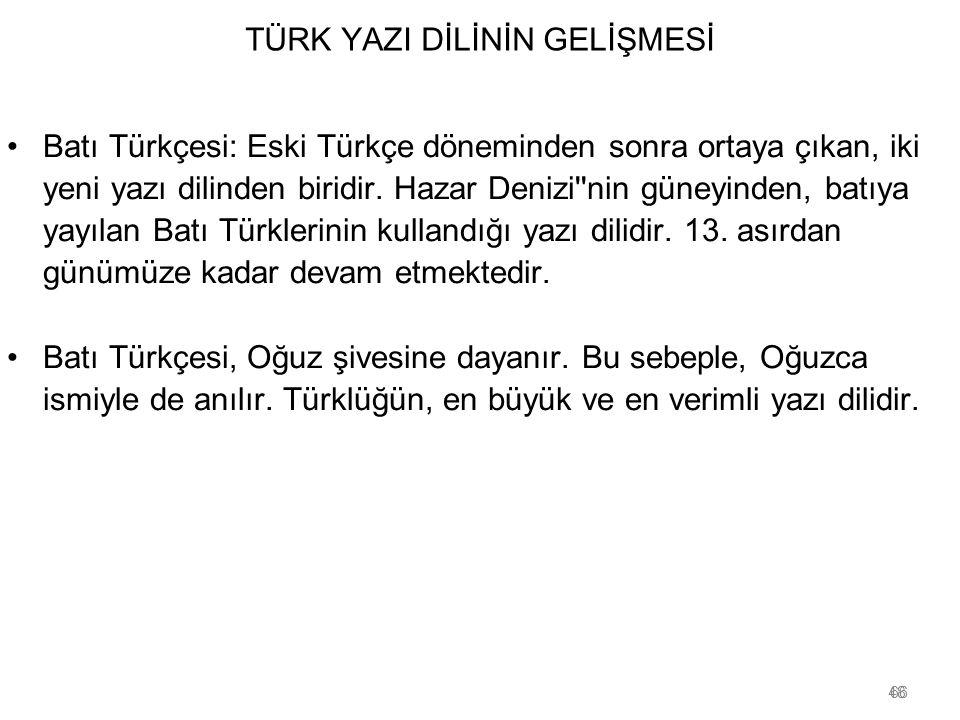 48 TÜRK YAZI DİLİNİN GELİŞMESİ Batı Türkçesi: Eski Türkçe döneminden sonra ortaya çıkan, iki yeni yazı dilinden biridir. Hazar Denizi''nin güneyinden,
