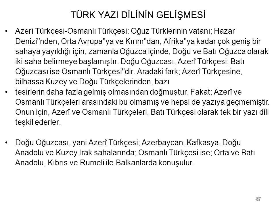 49 TÜRK YAZI DİLİNİN GELİŞMESİ Azerî Türkçesi-Osmanlı Türkçesi: Oğuz Türklerinin vatanı; Hazar Denizi''nden, Orta Avrupa''ya ve Kırım''dan, Afrika''ya