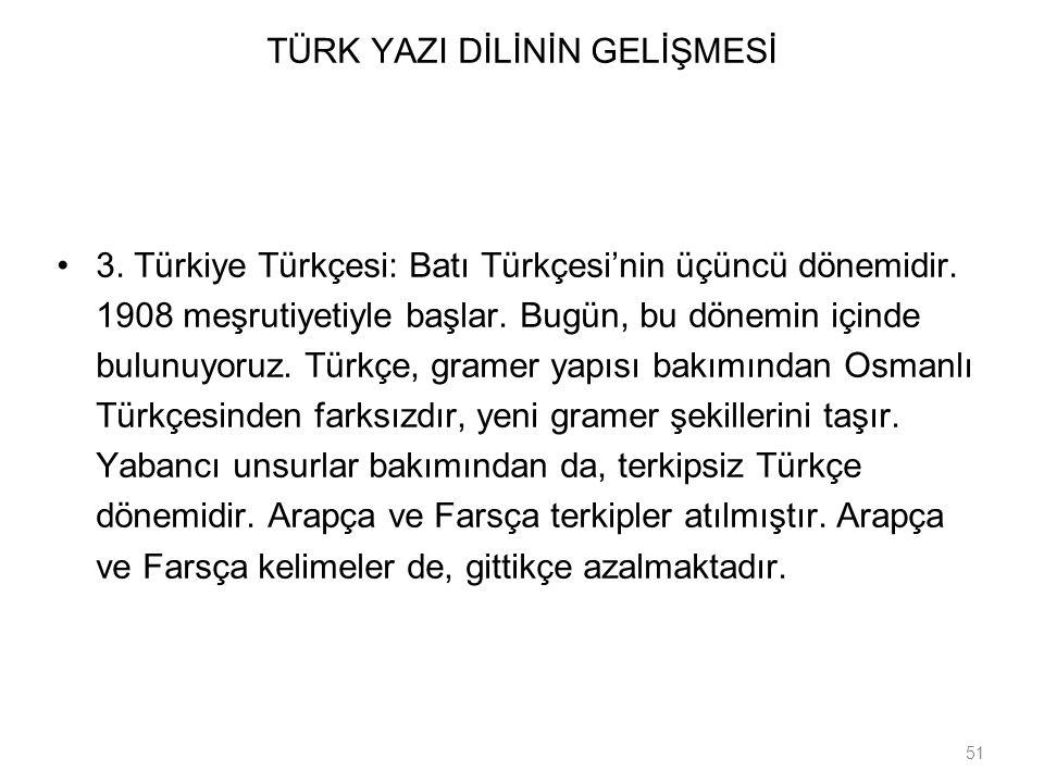 51 TÜRK YAZI DİLİNİN GELİŞMESİ 3. Türkiye Türkçesi: Batı Türkçesi'nin üçüncü dönemidir. 1908 meşrutiyetiyle başlar. Bugün, bu dönemin içinde bulunuyor
