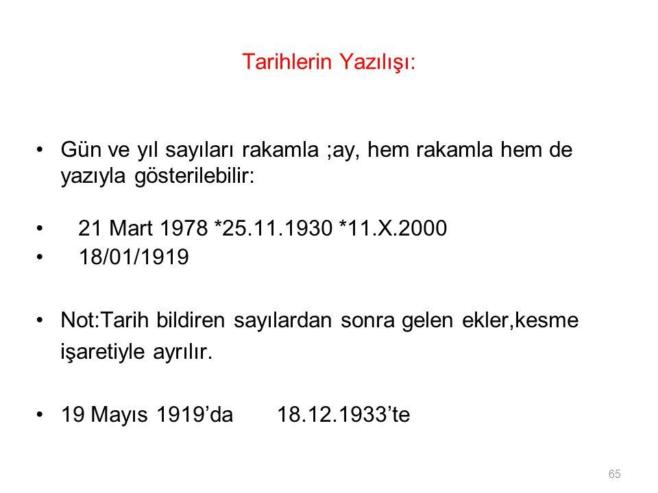 65 Tarihlerin Yazılışı: Gün ve yıl sayıları rakamla ;ay, hem rakamla hem de yazıyla gösterilebilir: 21 Mart 1978 *25.11.1930 *11.X.2000 18/01/1919 Not