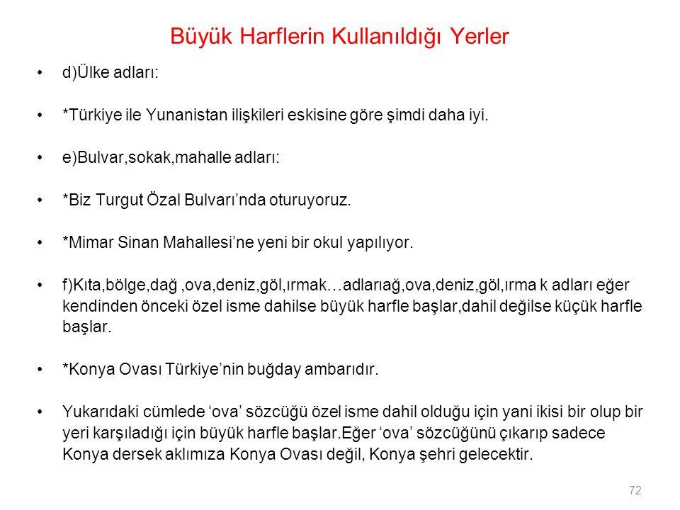 72 Büyük Harflerin Kullanıldığı Yerler d)Ülke adları: *Türkiye ile Yunanistan ilişkileri eskisine göre şimdi daha iyi. e)Bulvar,sokak,mahalle adları: