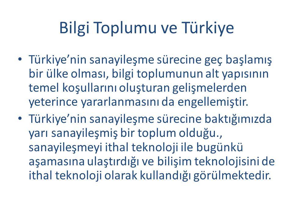 Bilgi Toplumu ve Türkiye Türkiye'nin sanayileşme sürecine geç başlamış bir ülke olması, bilgi toplumunun alt yapısının temel koşullarını oluşturan gelişmelerden yeterince yararlanmasını da engellemiştir.