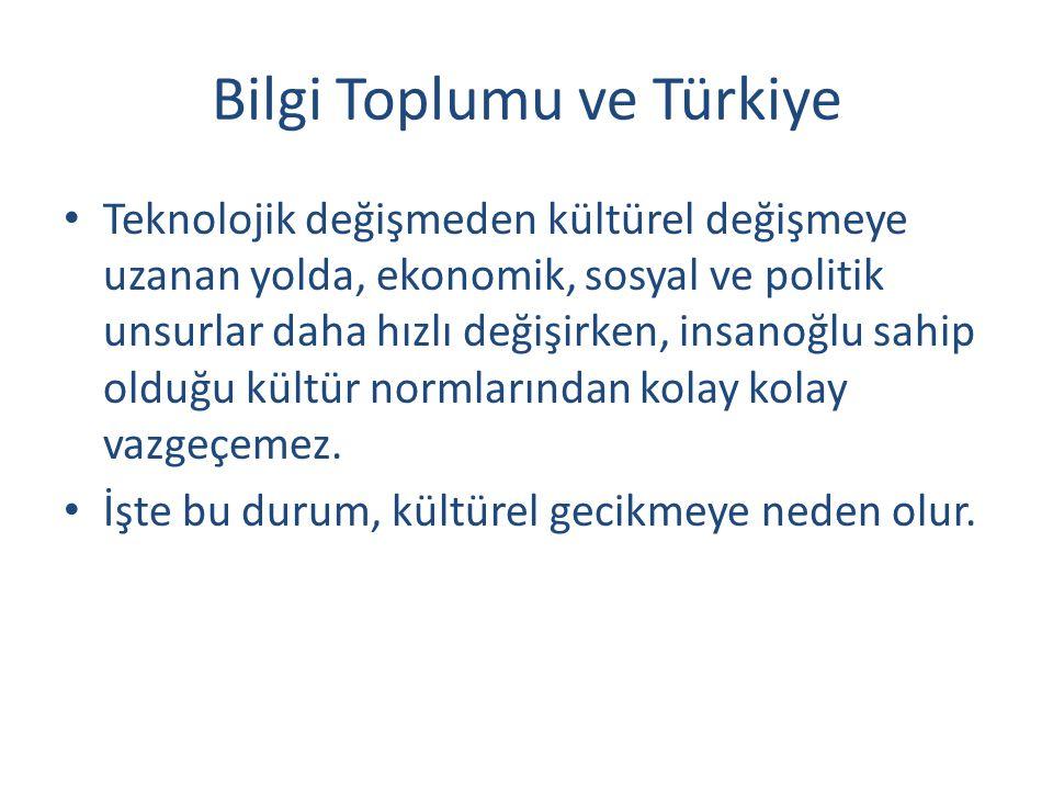 Bilgi Toplumu ve Türkiye Teknolojik değişmeden kültürel değişmeye uzanan yolda, ekonomik, sosyal ve politik unsurlar daha hızlı değişirken, insanoğlu sahip olduğu kültür normlarından kolay kolay vazgeçemez.