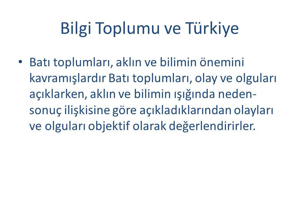 Bilgi Toplumu ve Türkiye Batı toplumları, aklın ve bilimin önemini kavramışlardır Batı toplumları, olay ve olguları açıklarken, aklın ve bilimin ışığında neden- sonuç ilişkisine göre açıkladıklarından olayları ve olguları objektif olarak değerlendirirler.