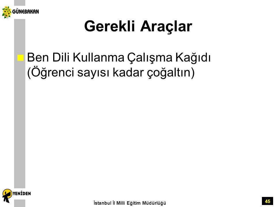 45 Gerekli Araçlar Ben Dili Kullanma Çalışma Kağıdı (Öğrenci sayısı kadar çoğaltın) İstanbul İl Milli Eğitim Müdürlüğü