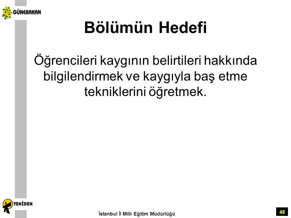 48 Bölümün Hedefi Öğrencileri kaygının belirtileri hakkında bilgilendirmek ve kaygıyla baş etme tekniklerini öğretmek. İstanbul İl Milli Eğitim Müdürl