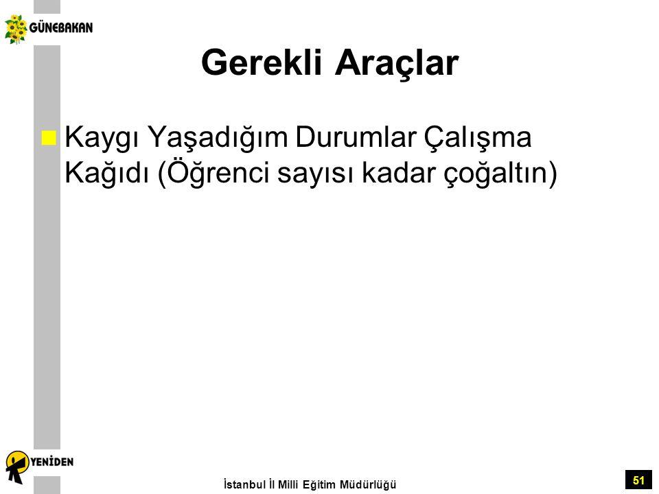 51 Gerekli Araçlar Kaygı Yaşadığım Durumlar Çalışma Kağıdı (Öğrenci sayısı kadar çoğaltın) İstanbul İl Milli Eğitim Müdürlüğü