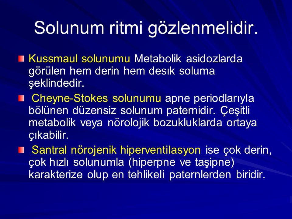 Solunum ritmi gözlenmelidir. Kussmaul solunumu Metabolik asidozlarda görülen hem derin hem desık soluma şeklindedir. Cheyne-Stokes solunumu apne perio