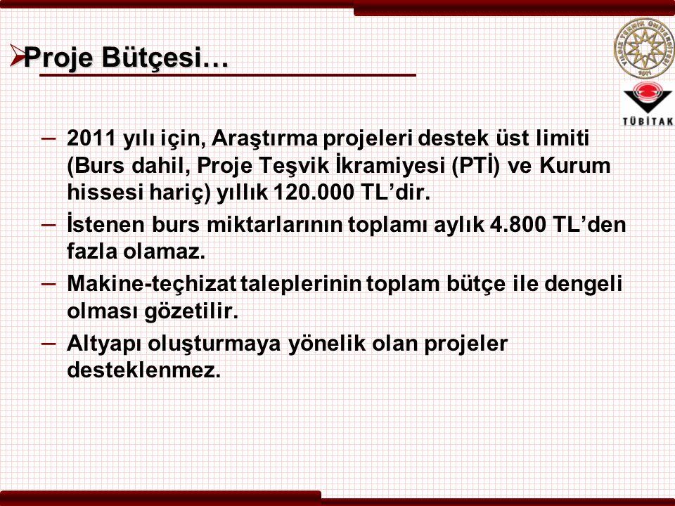  Proje Bütçesi… – 2011 yılı için, Araştırma projeleri destek üst limiti (Burs dahil, Proje Teşvik İkramiyesi (PTİ) ve Kurum hissesi hariç) yıllık 120.000 TL'dir.