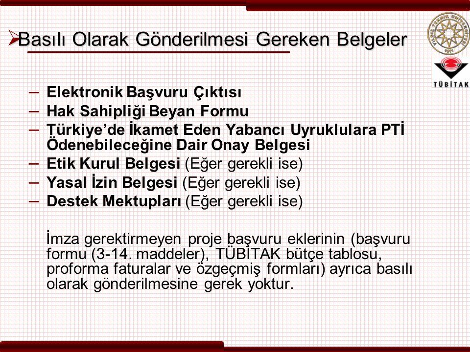  Basılı Olarak Gönderilmesi Gereken Belgeler – Elektronik Başvuru Çıktısı – Hak Sahipliği Beyan Formu – Türkiye'de İkamet Eden Yabancı Uyruklulara PTİ Ödenebileceğine Dair Onay Belgesi – Etik Kurul Belgesi (Eğer gerekli ise) – Yasal İzin Belgesi (Eğer gerekli ise) – Destek Mektupları (Eğer gerekli ise) İmza gerektirmeyen proje başvuru eklerinin (başvuru formu (3-14.