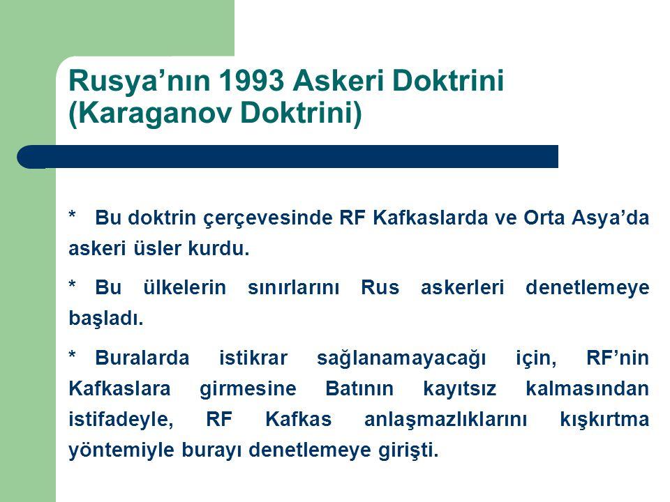 Rusya'nın 1993 Askeri Doktrini (Karaganov Doktrini) *Bu doktrin çerçevesinde RF Kafkaslarda ve Orta Asya'da askeri üsler kurdu. *Bu ülkelerin sınırlar