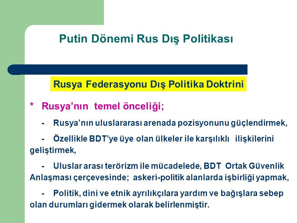 *Rusya'nın temel önceliği; -Rusya'nın uluslararası arenada pozisyonunu güçlendirmek, -Özellikle BDT'ye üye olan ülkeler ile karşılıklı ilişkilerini ge
