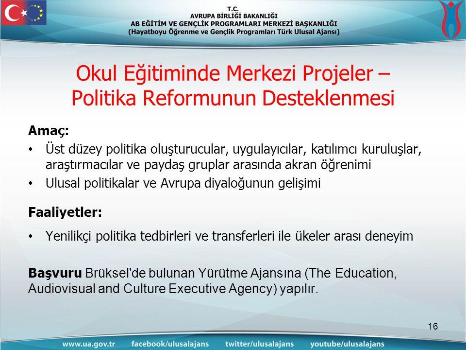 Okul Eğitiminde Merkezi Projeler – Politika Reformunun Desteklenmesi Amaç: Üst düzey politika oluşturucular, uygulayıcılar, katılımcı kuruluşlar, araştırmacılar ve paydaş gruplar arasında akran öğrenimi Ulusal politikalar ve Avrupa diyaloğunun gelişimi Faaliyetler: Yenilikçi politika tedbirleri ve transferleri ile ükeler arası deneyim Başvuru Brüksel de bulunan Yürütme Ajansına (The Education, Audiovisual and Culture Executive Agency) yapılır.