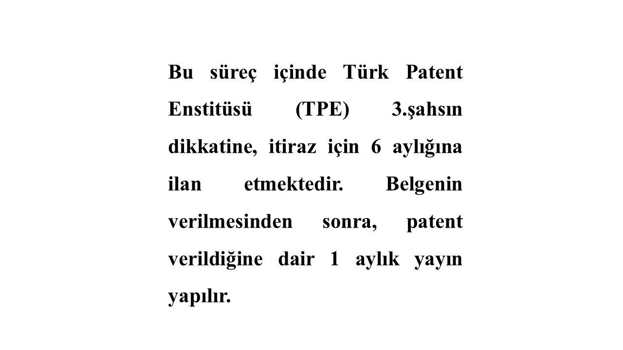 Bu süreç içinde Türk Patent Enstitüsü (TPE) 3.şahsın dikkatine, itiraz için 6 aylığına ilan etmektedir. Belgenin verilmesinden sonra, patent verildiği