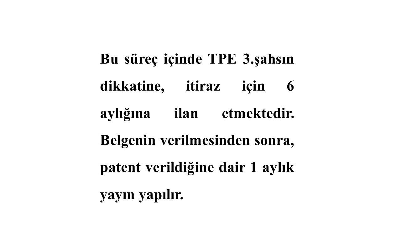 Bu süreç içinde TPE 3.şahsın dikkatine, itiraz için 6 aylığına ilan etmektedir. Belgenin verilmesinden sonra, patent verildiğine dair 1 aylık yayın ya