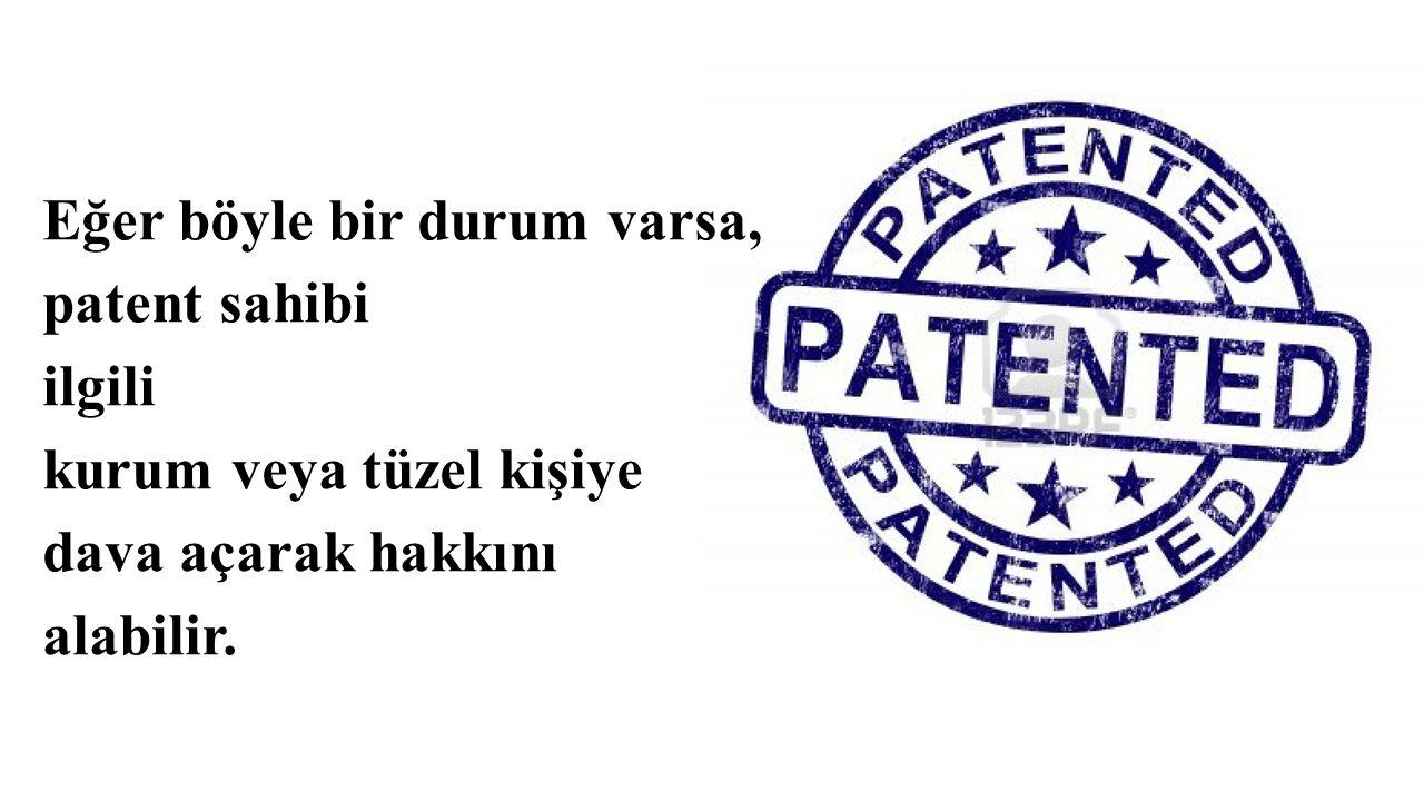 Eğer böyle bir durum varsa, patent sahibi ilgili kurum veya tüzel kişiye dava açarak hakkını alabilir.