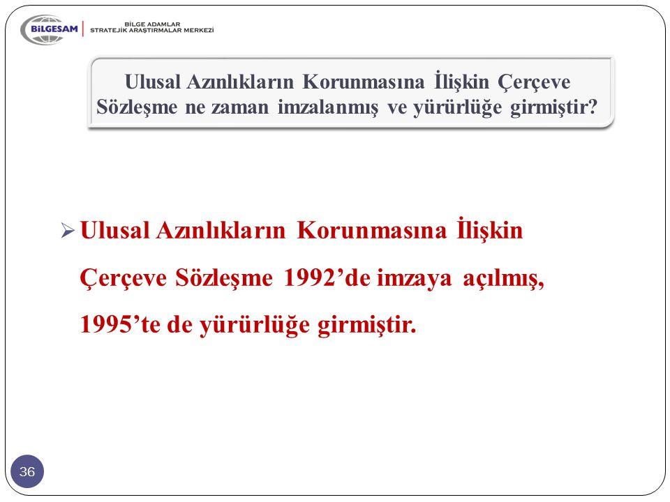 36  Ulusal Azınlıkların Korunmasına İlişkin Çerçeve Sözleşme 1992'de imzaya açılmış, 1995'te de yürürlüğe girmiştir. Ulusal Azınlıkların Korunmasına