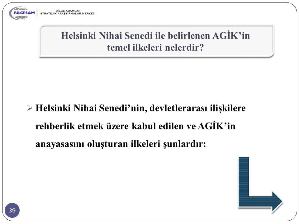 39  Helsinki Nihai Senedi'nin, devletlerarası ilişkilere rehberlik etmek üzere kabul edilen ve AGİK'in anayasasını oluşturan ilkeleri şunlardır: Hels