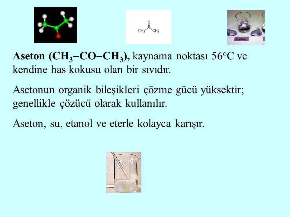 Aseton (CH 3  CO  CH 3 ), kaynama noktası 56 o C ve kendine has kokusu olan bir sıvıdır. Asetonun organik bileşikleri çözme gücü yüksektir; genellik