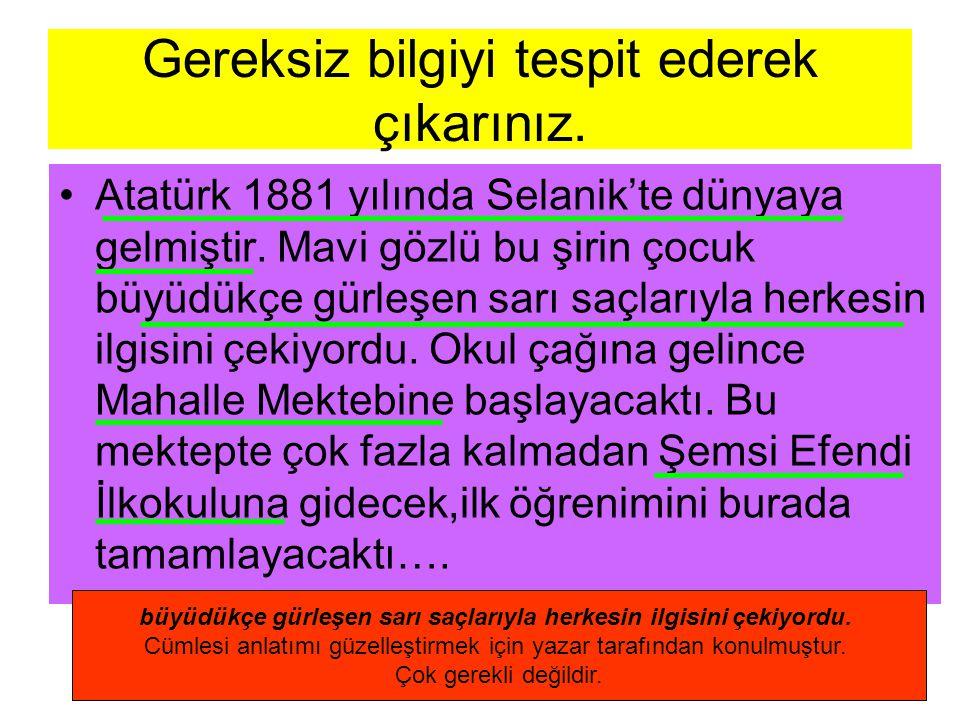 Gereksiz bilgiyi tespit ederek çıkarınız. Atatürk 1881 yılında Selanik'te dünyaya gelmiştir.
