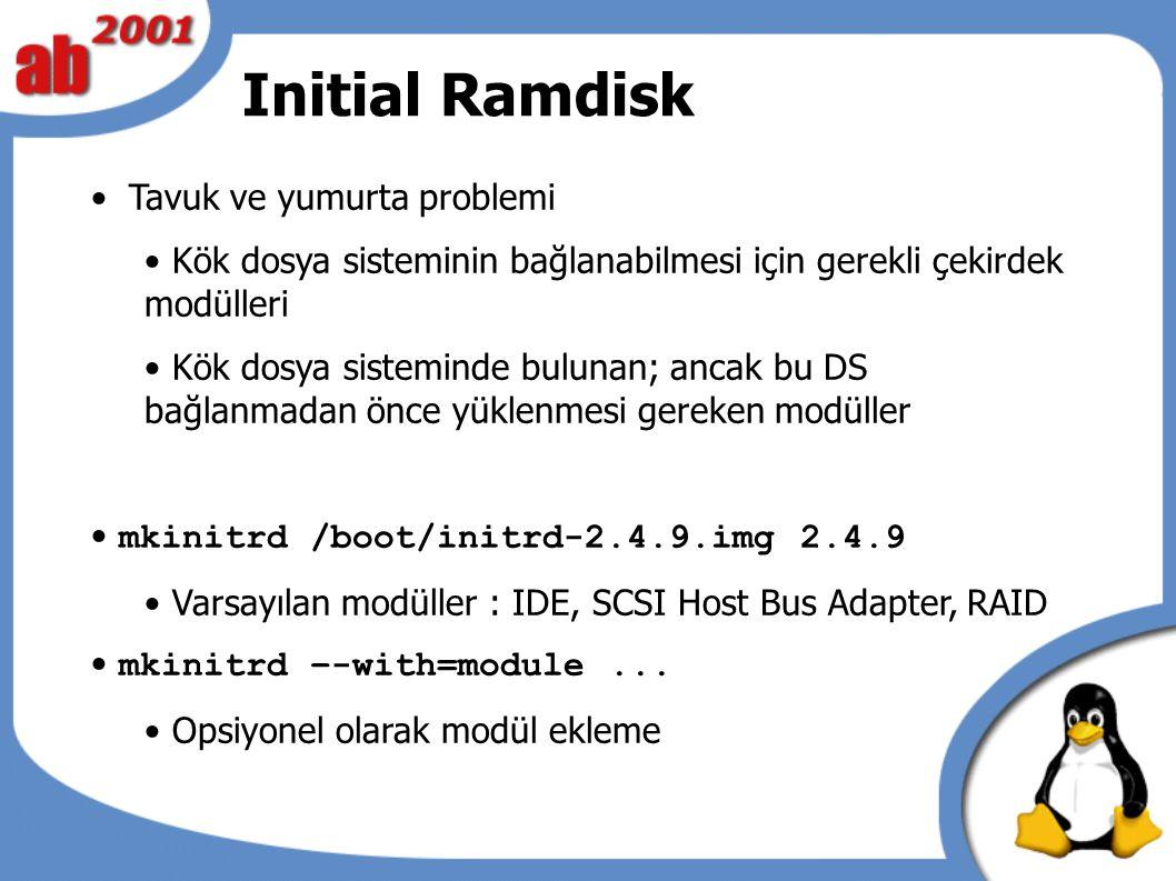 Initial Ramdisk Tavuk ve yumurta problemi Kök dosya sisteminin bağlanabilmesi için gerekli çekirdek modülleri Kök dosya sisteminde bulunan; ancak bu DS bağlanmadan önce yüklenmesi gereken modüller mkinitrd /boot/initrd-2.4.9.img 2.4.9 Varsayılan modüller : IDE, SCSI Host Bus Adapter, RAID mkinitrd –-with=module...