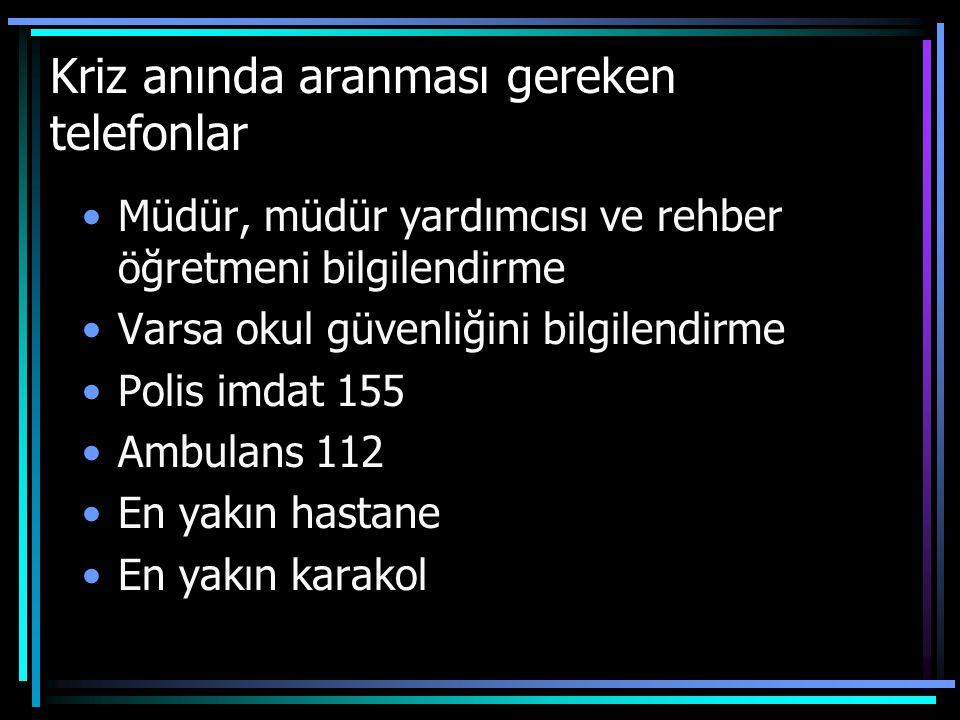 Kriz anında aranması gereken telefonlar Müdür, müdür yardımcısı ve rehber öğretmeni bilgilendirme Varsa okul güvenliğini bilgilendirme Polis imdat 155