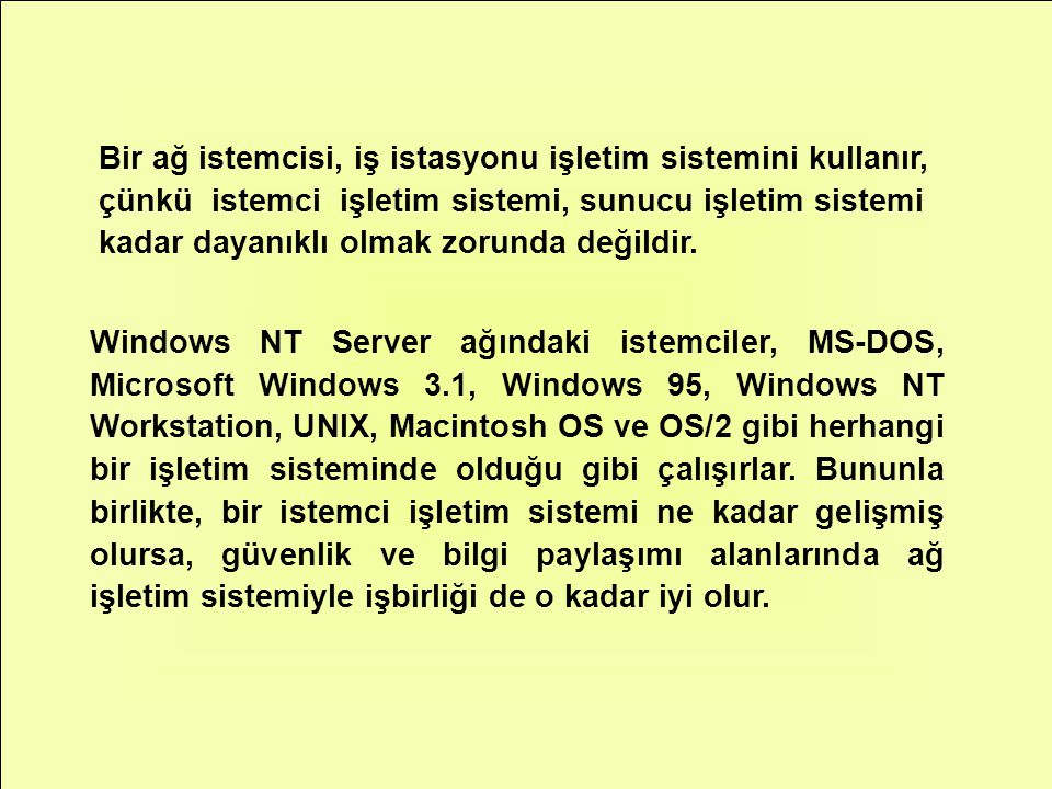 Windows NT Server ağındaki istemciler, MS-DOS, Microsoft Windows 3.1, Windows 95, Windows NT Workstation, UNIX, Macintosh OS ve OS/2 gibi herhangi bir