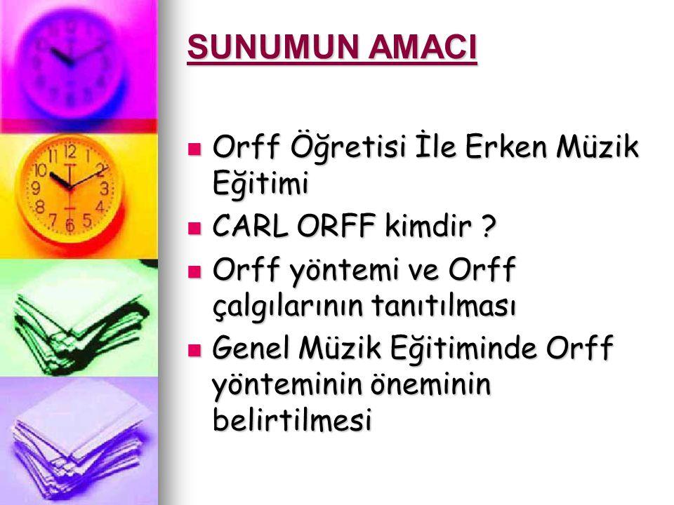 SUNUMUN AMACI Orff Öğretisi İle Erken Müzik Eğitimi Orff Öğretisi İle Erken Müzik Eğitimi CARL ORFF kimdir .